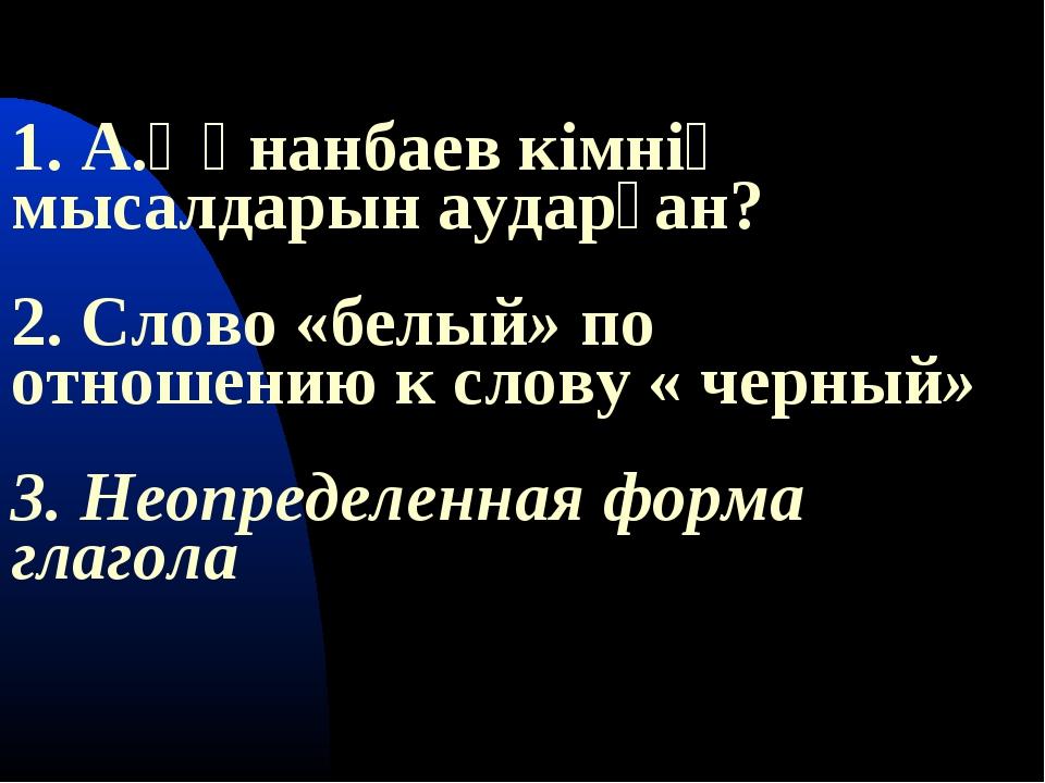 1. А.Құнанбаев кімнің мысалдарын аударған? 2. Слово «белый» по отношению к с...