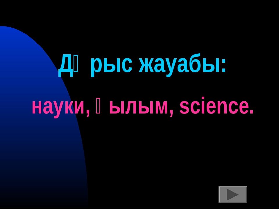 Дұрыс жауабы: науки, ғылым, science.