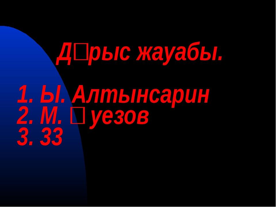 Дұрыс жауабы. 1. Ы. Алтынсарин 2. М. Әуезов 3. 33