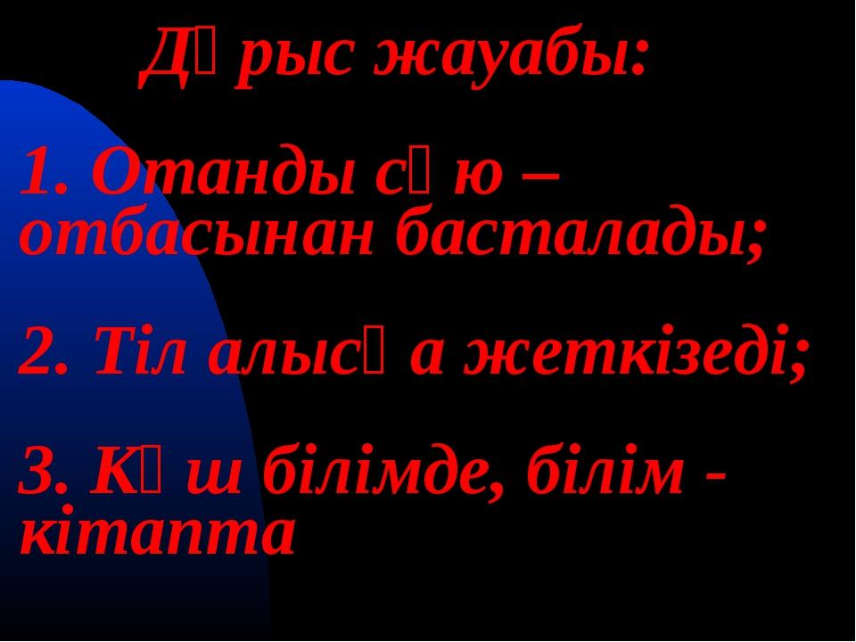 Дұрыс жауабы: 1. Отанды сүю – отбасынан басталады; 2. Тіл алысқа жеткізеді;...