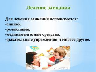 Для лечения заикания используются: -гипноз, -релаксация, -медикаментозные сре