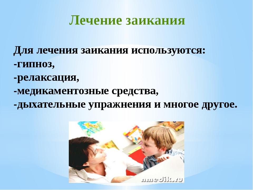 Для лечения заикания используются: -гипноз, -релаксация, -медикаментозные сре...