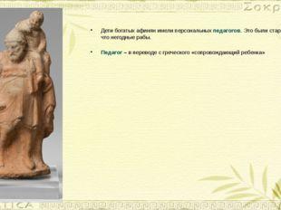 Дети богатых афинян имели персональных педагогов. Это были старые и ни на что