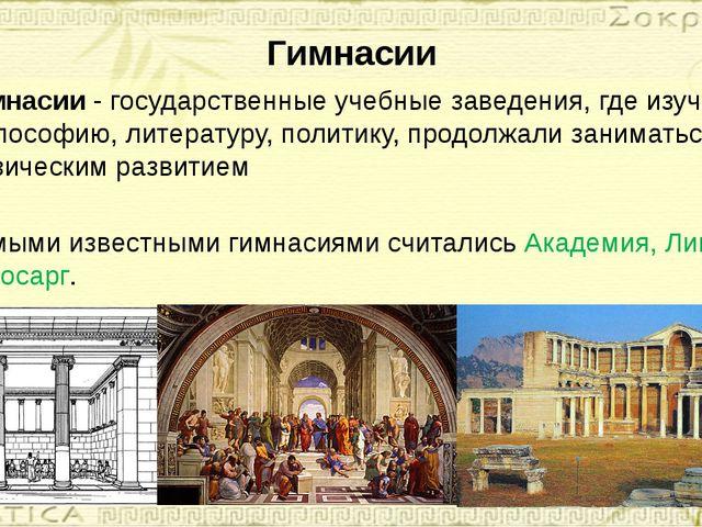 Гимнасии Гимнасии - государственные учебные заведения, где изучали философию,...