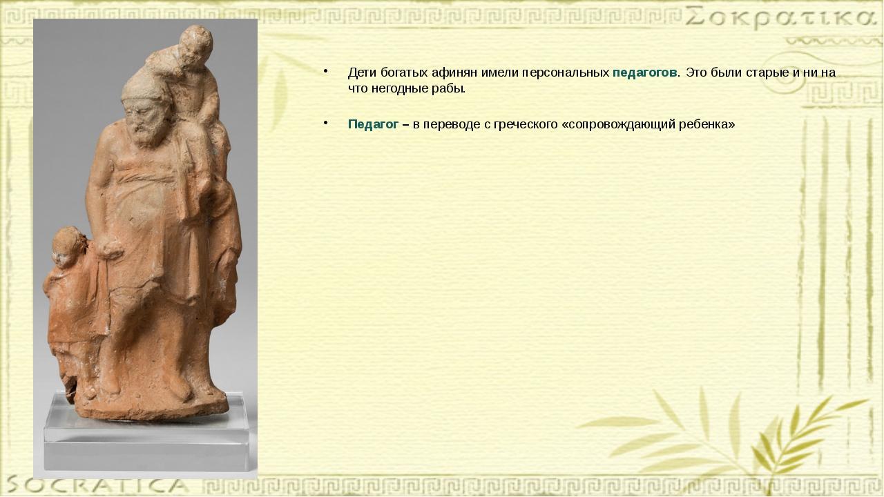 Дети богатых афинян имели персональных педагогов. Это были старые и ни на что...