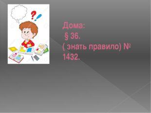 Дома: § 36. ( знать правило) № 1432.