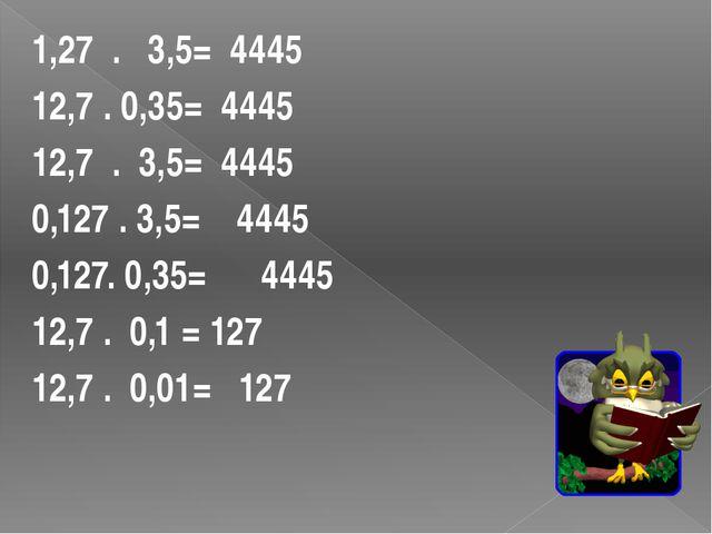 1,27 . 3,5= 4445 12,7 . 0,35= 4445 12,7 . 3,5= 4445 0,127 . 3,5= 4445 0,127....