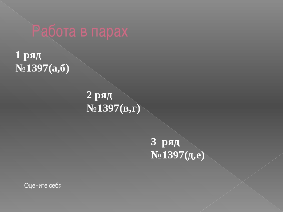 Работа в парах 1 ряд №1397(а,б) 2 ряд №1397(в,г) 3 ряд №1397(д,е) Оцените себя