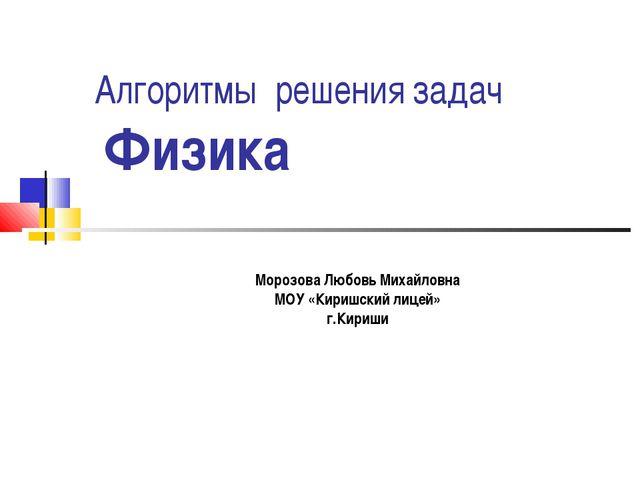 Алгоритмы решения задач Физика Морозова Любовь Михайловна МОУ «Киришский лице...