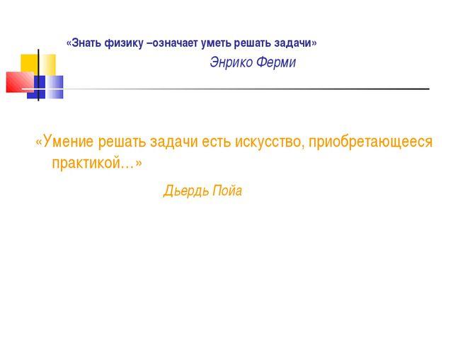 «Знать физику –означает уметь решать задачи» Энрико Ферми «Умение решать зад...