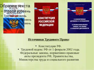 Источники Трудового Права: Конституция РФ. Трудовой кодекс РФ от 1 февраля 20