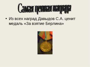 . Из всех наград Давыдов С.А. ценит медаль «За взятие Берлина»