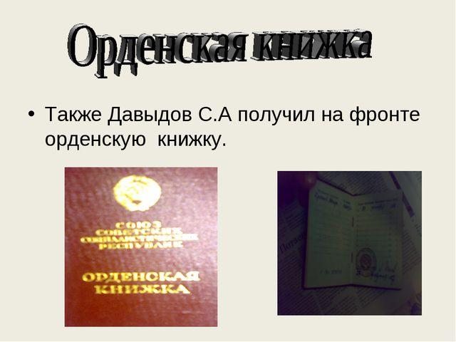 . Также Давыдов С.А получил на фронте орденскую книжку.
