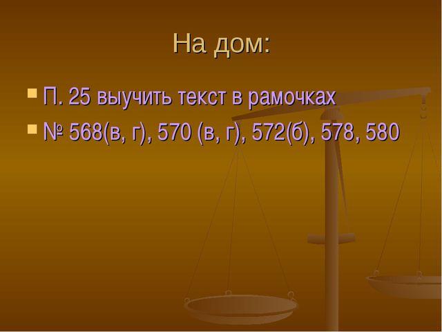 На дом: П. 25 выучить текст в рамочках № 568(в, г), 570 (в, г), 572(б), 578,...