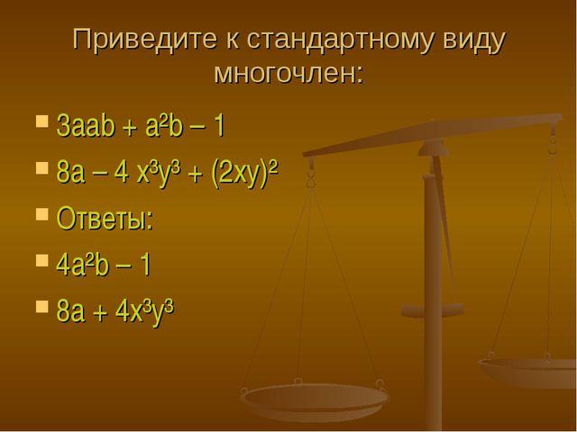Приведите к стандартному виду многочлен: 3aab + a²b – 1 8a – 4 x³y³ + (2xy)²...