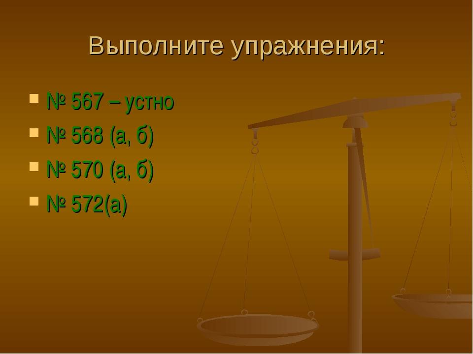 Выполните упражнения: № 567 – устно № 568 (а, б) № 570 (а, б) № 572(а)
