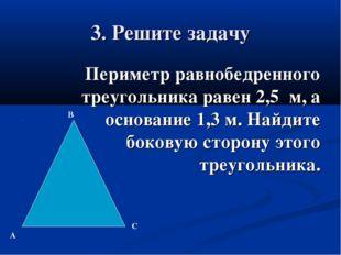 3. Решите задачу Периметр равнобедренного треугольника равен 2,5 м, а основан