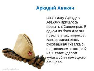 Аркадий Авакян Штангисту Аркадию Авакяну пришлось воевать в Заполярье. В одн