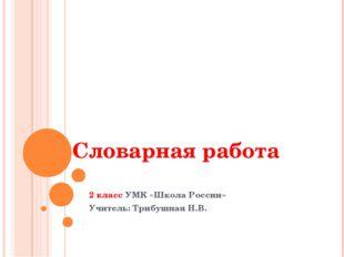 Словарная работа 2 класс УМК «Школа России» Учитель: Трибушная Н.В.