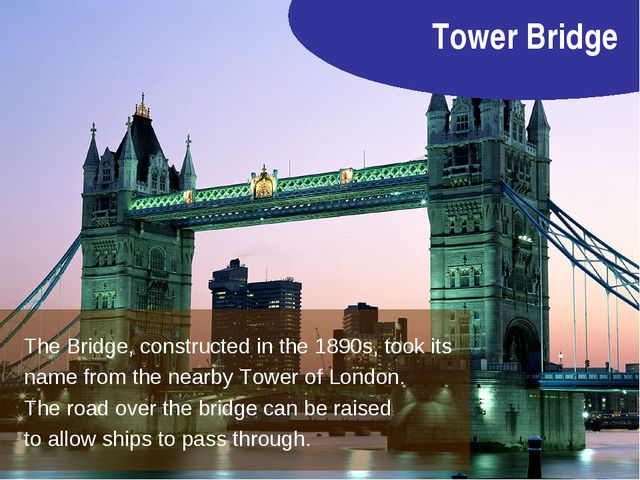 Tower Bridge The Bridge, constructed in the 1890s, took its name from the nea...
