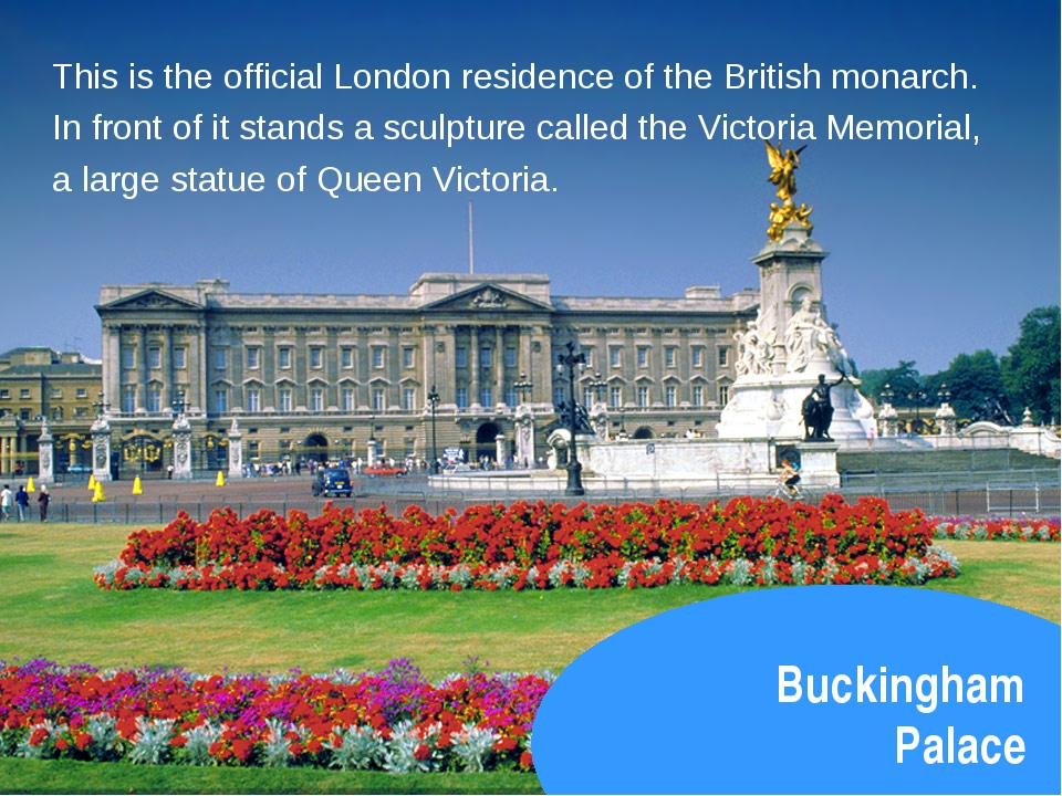 Buckingham Palace This is the official London residence of the British monarc...