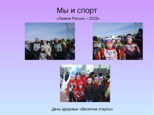 Мы и спорт День здоровья «Веселые старты» «Лыжня России – 2015»