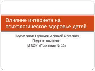 Подготовил: Гершман Алексей Олегович Педагог-психолог МБОУ «Гимназия № 10» Вл
