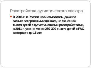 Расстройства аутистического спектра В 2006 г. в России насчитывалось, даже по