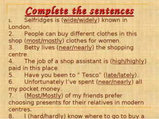 Complete the sentences 1.Selfridges is (wide/widely) known in London. 2.Peo