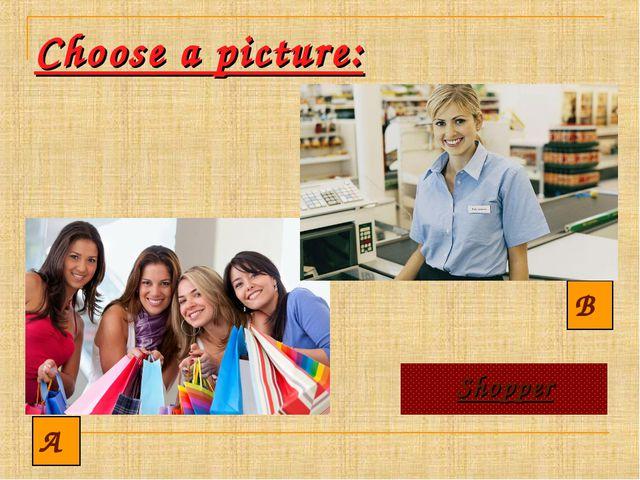 Choose a picture: A B Shopper