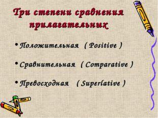 Три степени сравнения прилагательных Положительная ( Positive ) Сравнительная