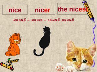 милый – милее – самый милый nice nicer the nicest