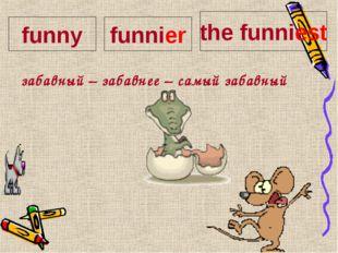 забавный – забавнее – самый забавный funny funnier the funniest