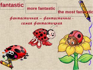 фантастичная – фантастичнее - самая фантастичная fantastic more fantastic th