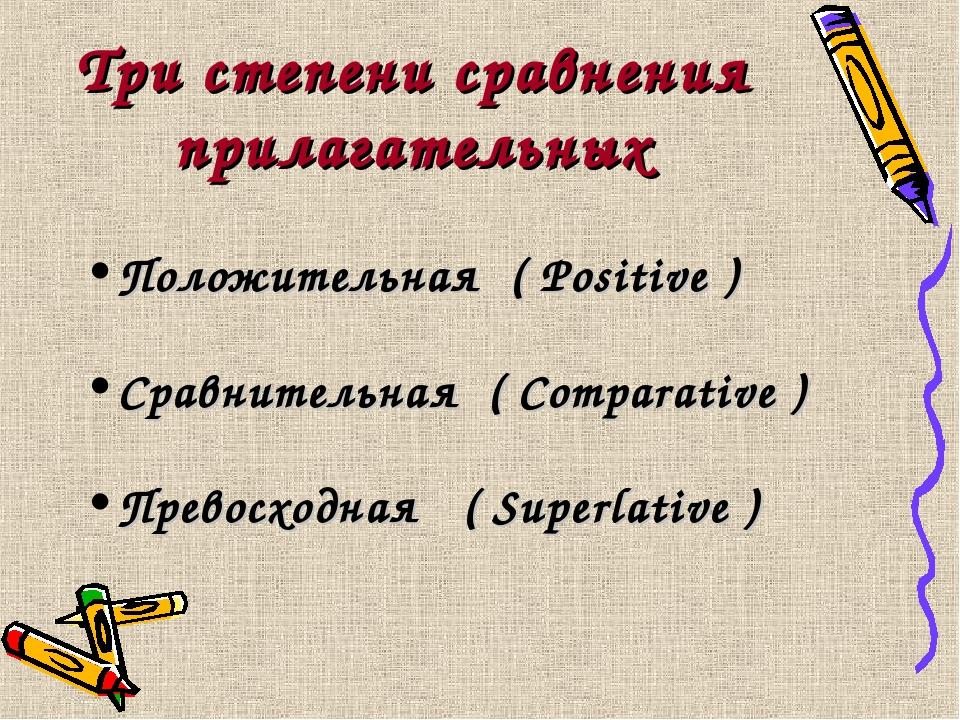 Три степени сравнения прилагательных Положительная ( Positive ) Сравнительная...