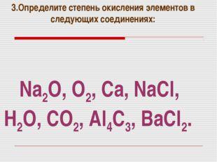 Na2O, O2, Ca, NaCl, H2O, CO2, Al4C3, BaCl2. 3.Определите степень окисления эл
