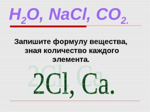 H2O, NaCl, CO2. Запишите формулу вещества, зная количество каждого элемента.