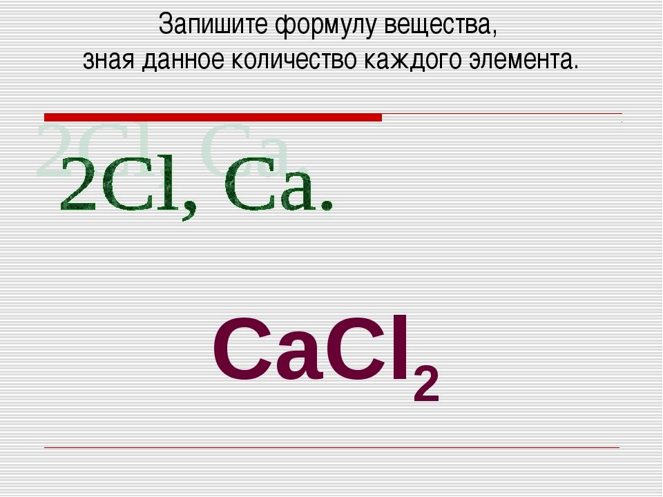 Запишите формулу вещества, зная данное количество каждого элемента. CaCl2