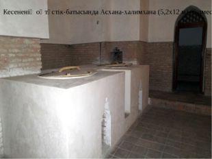 Кесененің оңтүстік-батысында Асхана-халимхана (5,2х12 м) бөлмесі