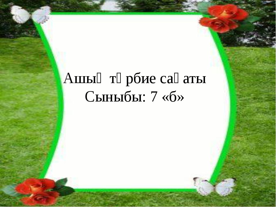 Ашық тәрбие сағаты Сыныбы: 7 «б»