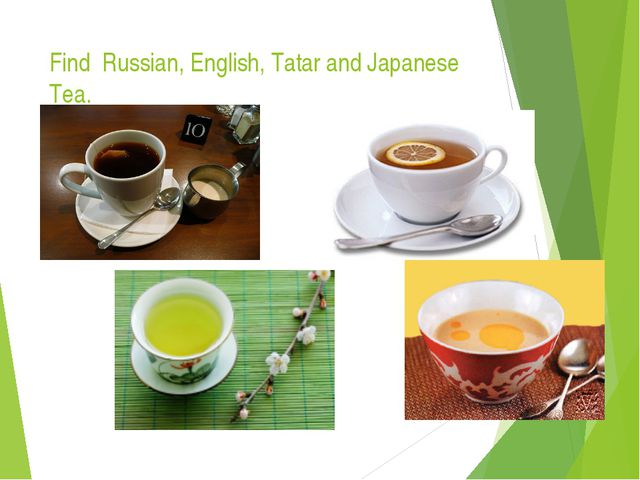 Find Russian, English, Tatar and Japanese Tea. Explain your choice.