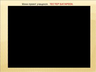 Мини-проект учащихся. ТЕСТЕР БАТАРЕЕК.