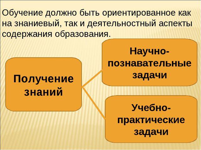 Обучение должно быть ориентированное как на знаниевый, так и деятельностный а...
