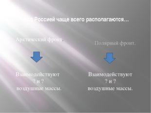 Над Россией чаще всего располагаются… Арктический фронт. Полярный фронт. Взаи