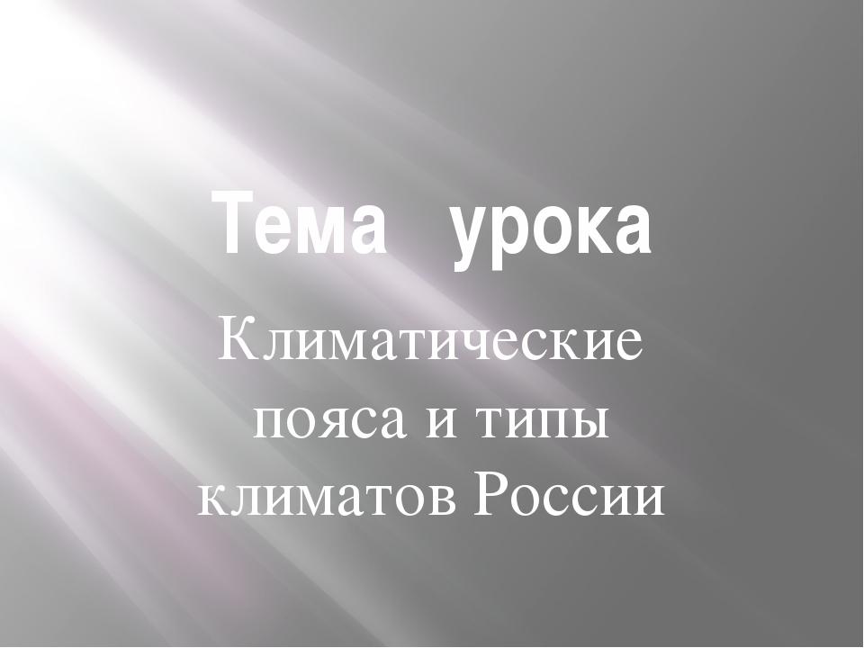 Тема урока Климатические пояса и типы климатов России