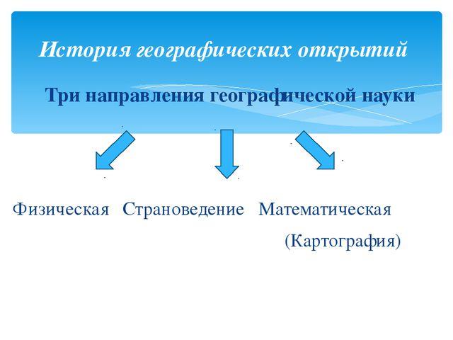 Три направления географической науки Физическая Страноведение Математическая...
