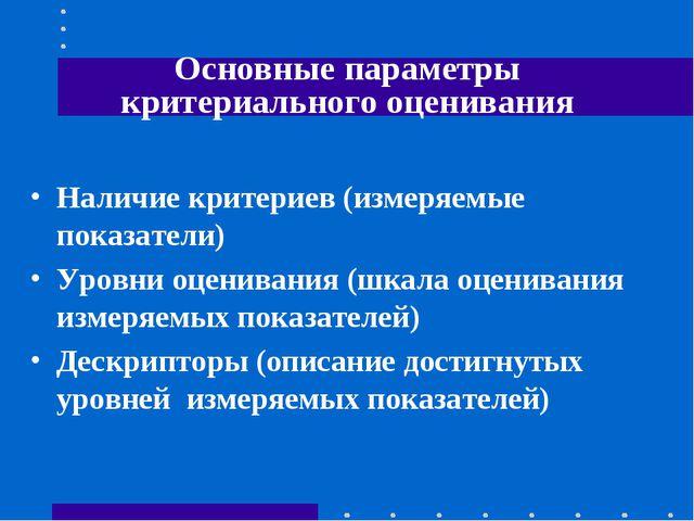 Основные параметры критериального оценивания Наличие критериев (измеряемые по...