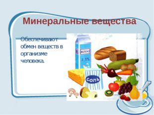 Минеральные вещества Обеспечивают обмен веществ в организме человека.