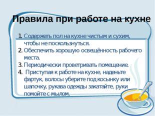 Правила при работе на кухне Содержать пол на кухне чистым и сухим, чтобы не п