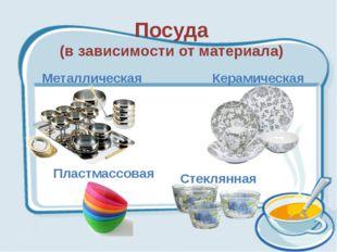 Посуда (в зависимости от материала) Металлическая Керамическая Стеклянная Пла